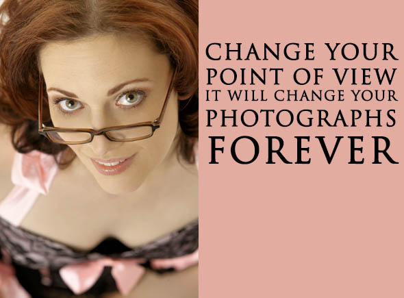 Change Your Point of View To Change Your Photographs For Ever.